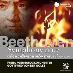 Symphony no. 7 / Die Geschöpfe des Prometheus by Beethoven ;   Freiburger Barockorchester ,   Gottfried von der Goltz